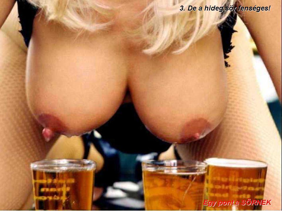 3. De a hideg sör fenséges! Egy pont a SÖRNEK Egy pont a SÖRNEK