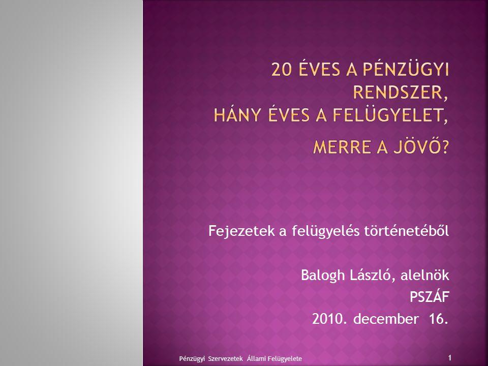 Fejezetek a felügyelés történetéből Balogh László, alelnök PSZÁF 2010.