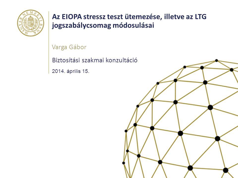 Az EIOPA stressz teszt ütemezése, illetve az LTG jogszabálycsomag módosulásai Biztosítási szakmai konzultáció Varga Gábor 2014. április 15.