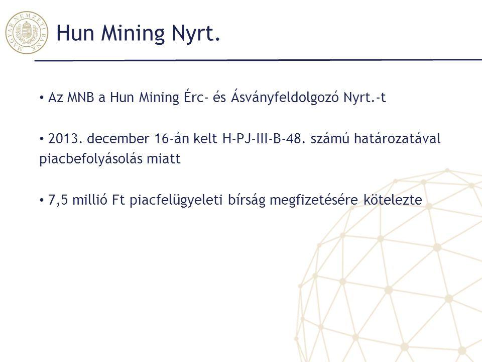Hun Mining Nyrt. Az MNB a Hun Mining Érc- és Ásványfeldolgozó Nyrt.-t 2013. december 16-án kelt H-PJ-III-B-48. számú határozatával piacbefolyásolás mi