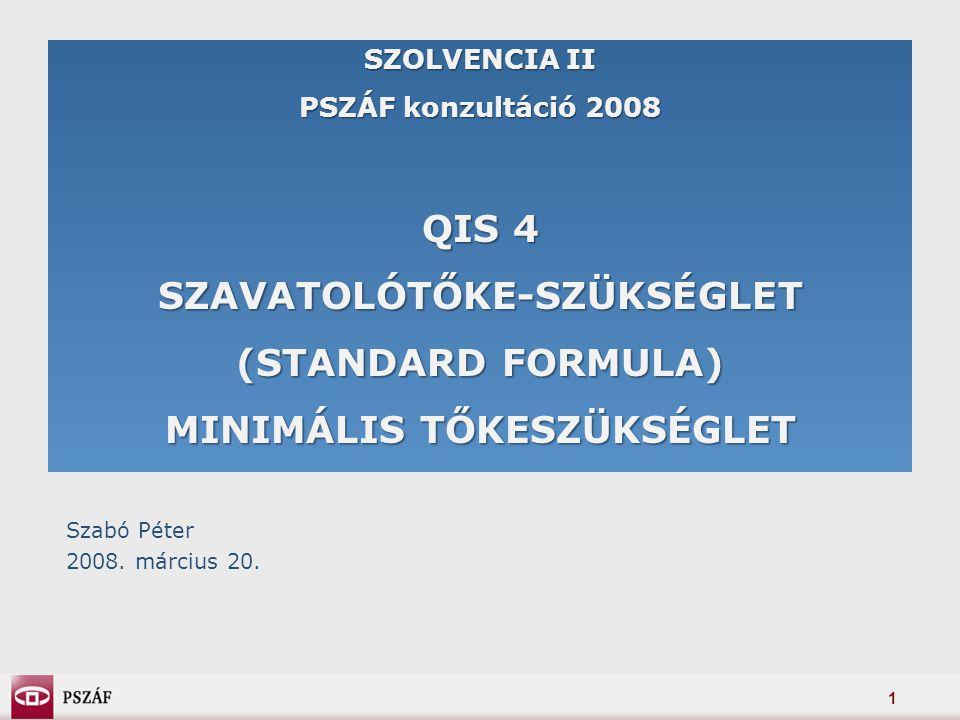 1 SZOLVENCIA II PSZÁF konzultáció 2008 QIS 4 SZAVATOLÓTŐKE-SZÜKSÉGLET (STANDARD FORMULA) MINIMÁLIS TŐKESZÜKSÉGLET Szabó Péter 2008.