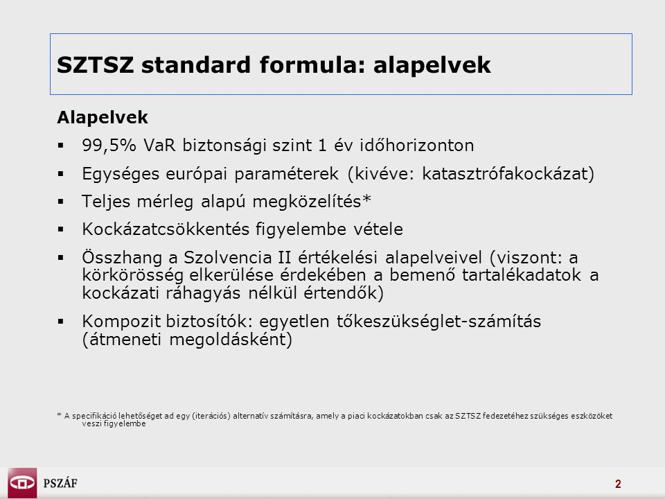 2 SZTSZ standard formula: alapelvek Alapelvek  99,5% VaR biztonsági szint 1 év időhorizonton  Egységes európai paraméterek (kivéve: katasztrófakockázat)  Teljes mérleg alapú megközelítés*  Kockázatcsökkentés figyelembe vétele  Összhang a Szolvencia II értékelési alapelveivel (viszont: a körkörösség elkerülése érdekében a bemenő tartalékadatok a kockázati ráhagyás nélkül értendők)  Kompozit biztosítók: egyetlen tőkeszükséglet-számítás (átmeneti megoldásként) * A specifikáció lehetőséget ad egy (iterációs) alternatív számításra, amely a piaci kockázatokban csak az SZTSZ fedezetéhez szükséges eszközöket veszi figyelembe