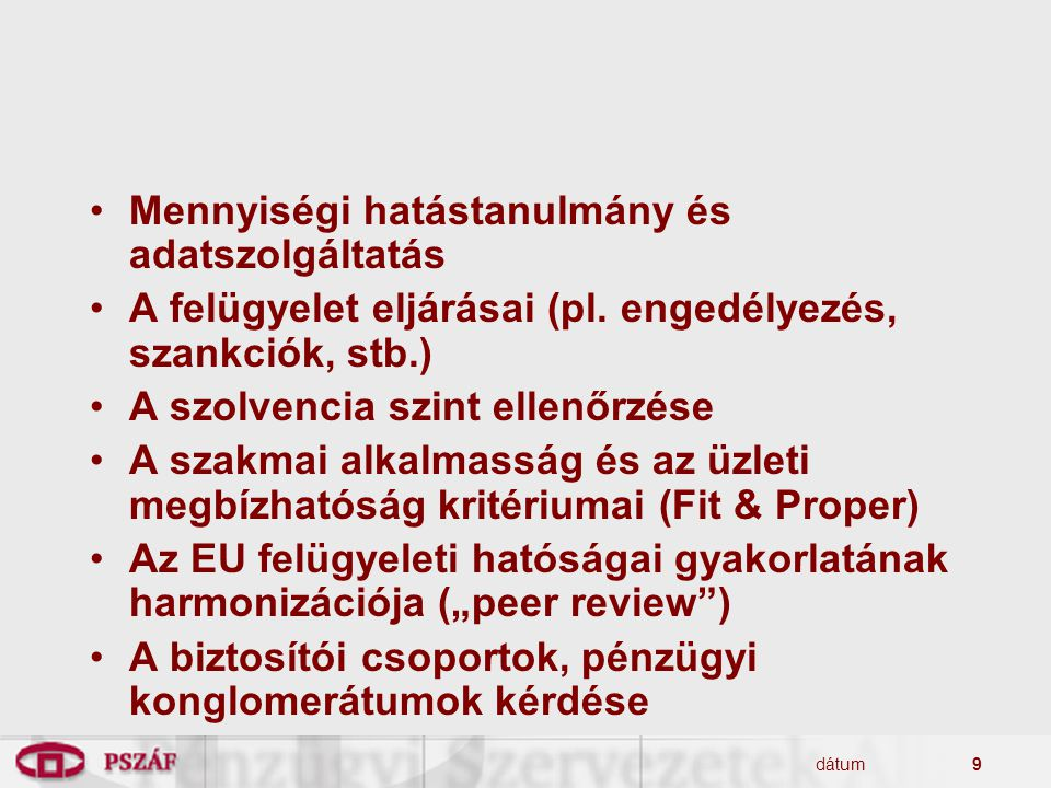 dátum9 Mennyiségi hatástanulmány és adatszolgáltatás A felügyelet eljárásai (pl. engedélyezés, szankciók, stb.) A szolvencia szint ellenőrzése A szakm