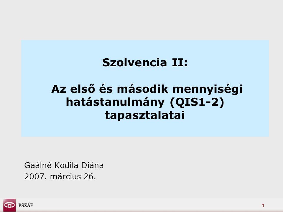 1 Szolvencia II: Az első és második mennyiségi hatástanulmány (QIS1-2) tapasztalatai Gaálné Kodila Diána 2007.