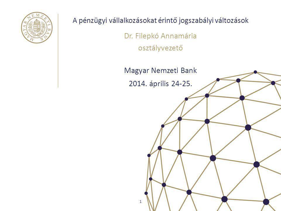 A pénzügyi vállalkozásokat érintő jogszabályi változások Magyar Nemzeti Bank Dr. Filepkó Annamária osztályvezető 1 2014. április 24-25.