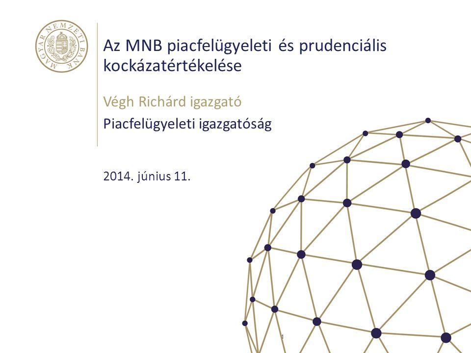 Az MNB piacfelügyeleti és prudenciális kockázatértékelése Végh Richárd igazgató Piacfelügyeleti igazgatóság 1 2014. június 11.