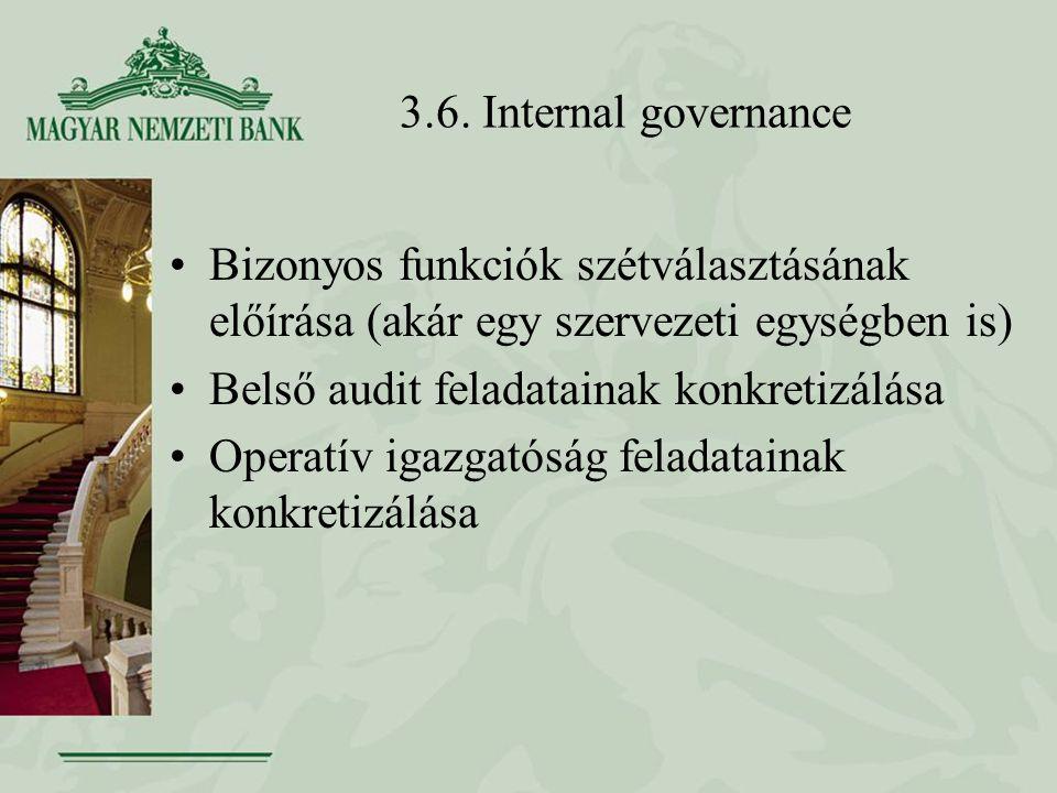 3.6. Internal governance Bizonyos funkciók szétválasztásának előírása (akár egy szervezeti egységben is) Belső audit feladatainak konkretizálása Opera