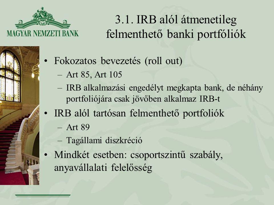 3.1. IRB alól átmenetileg felmenthető banki portfóliók Fokozatos bevezetés (roll out) –Art 85, Art 105 –IRB alkalmazási engedélyt megkapta bank, de né