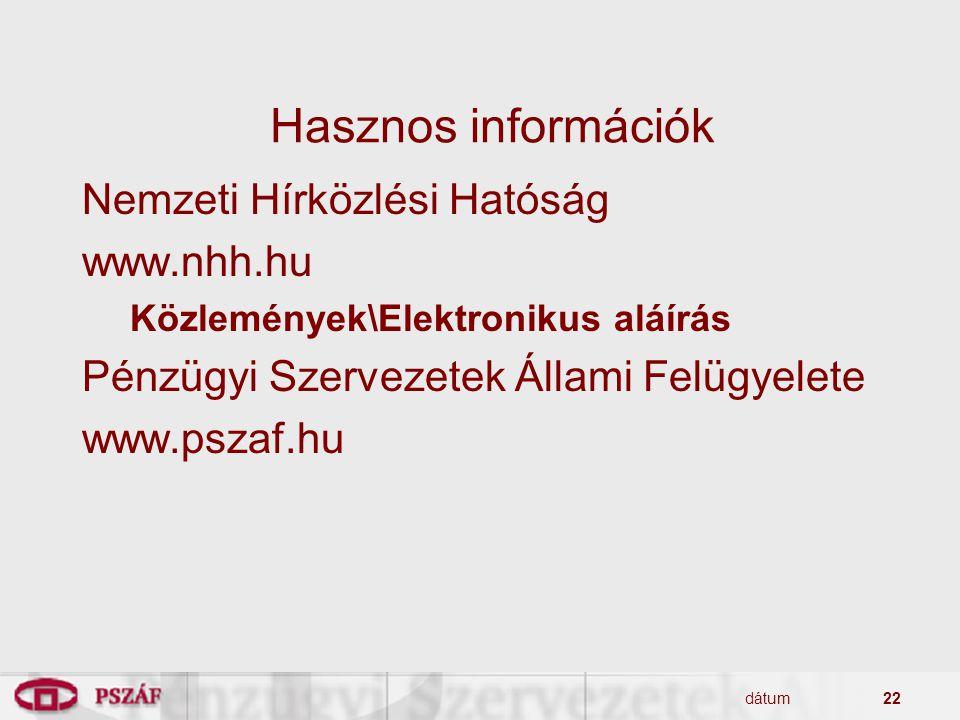 dátum22 Hasznos információk Nemzeti Hírközlési Hatóság www.nhh.hu Közlemények\Elektronikus aláírás Pénzügyi Szervezetek Állami Felügyelete www.pszaf.hu