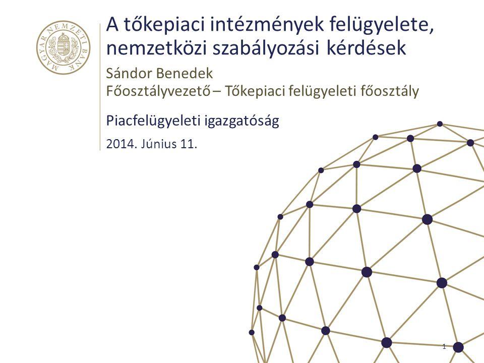 A tőkepiaci intézmények felügyelete, nemzetközi szabályozási kérdések Piacfelügyeleti igazgatóság 1 2014. Június 11. Sándor Benedek Főosztályvezető –