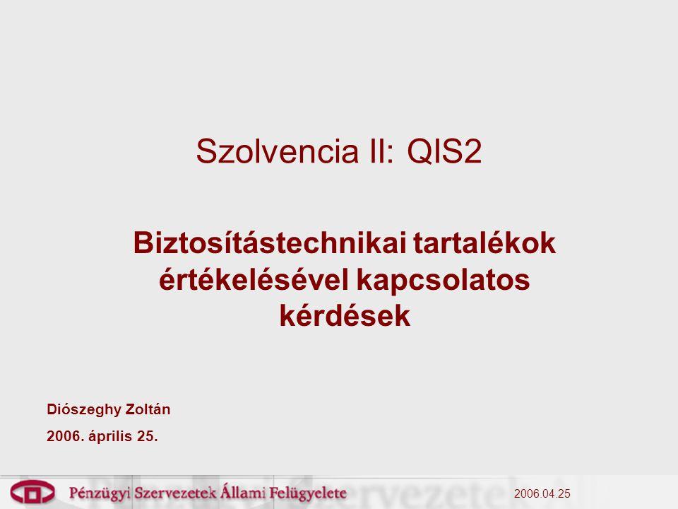 2006.04.25 Szolvencia II: QIS2 Biztosítástechnikai tartalékok értékelésével kapcsolatos kérdések Diószeghy Zoltán 2006. április 25.