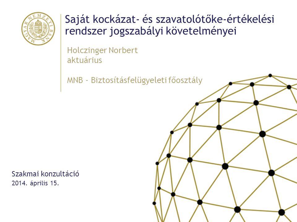 Saját kockázat- és szavatolótőke-értékelési rendszer jogszabályi követelményei Holczinger Norbert aktuárius MNB - Biztosításfelügyeleti főosztály 2014.