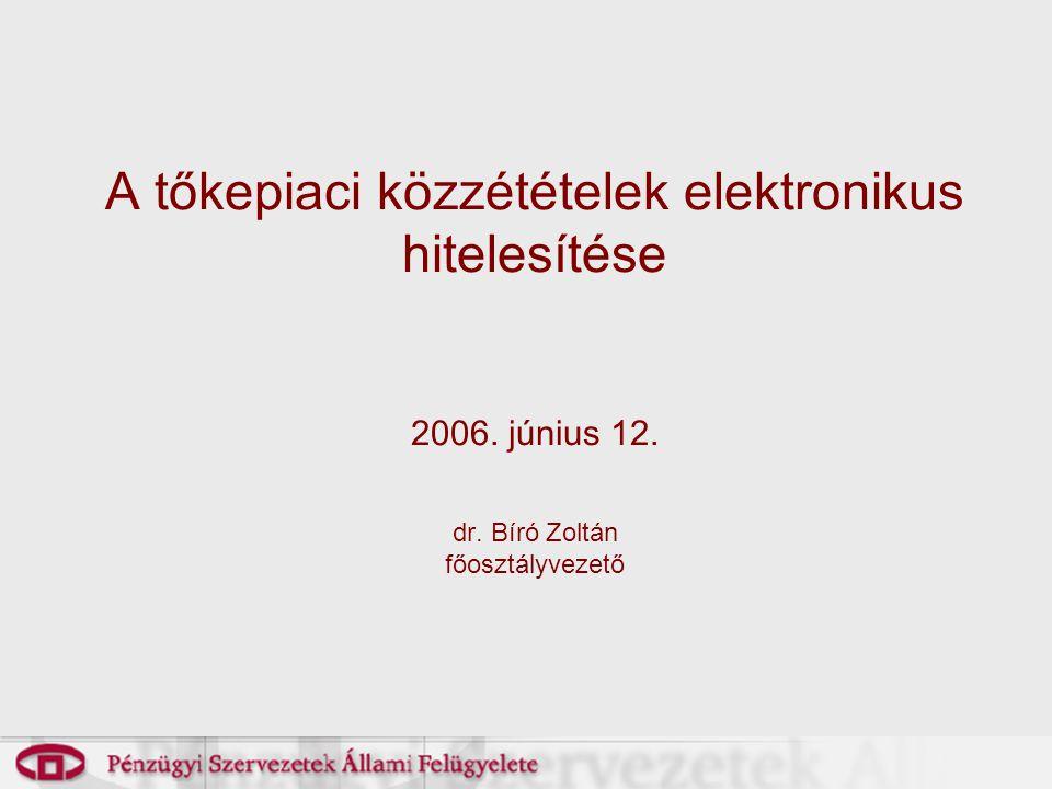 A tőkepiaci közzétételek elektronikus hitelesítése 2006. június 12. dr. Bíró Zoltán főosztályvezető