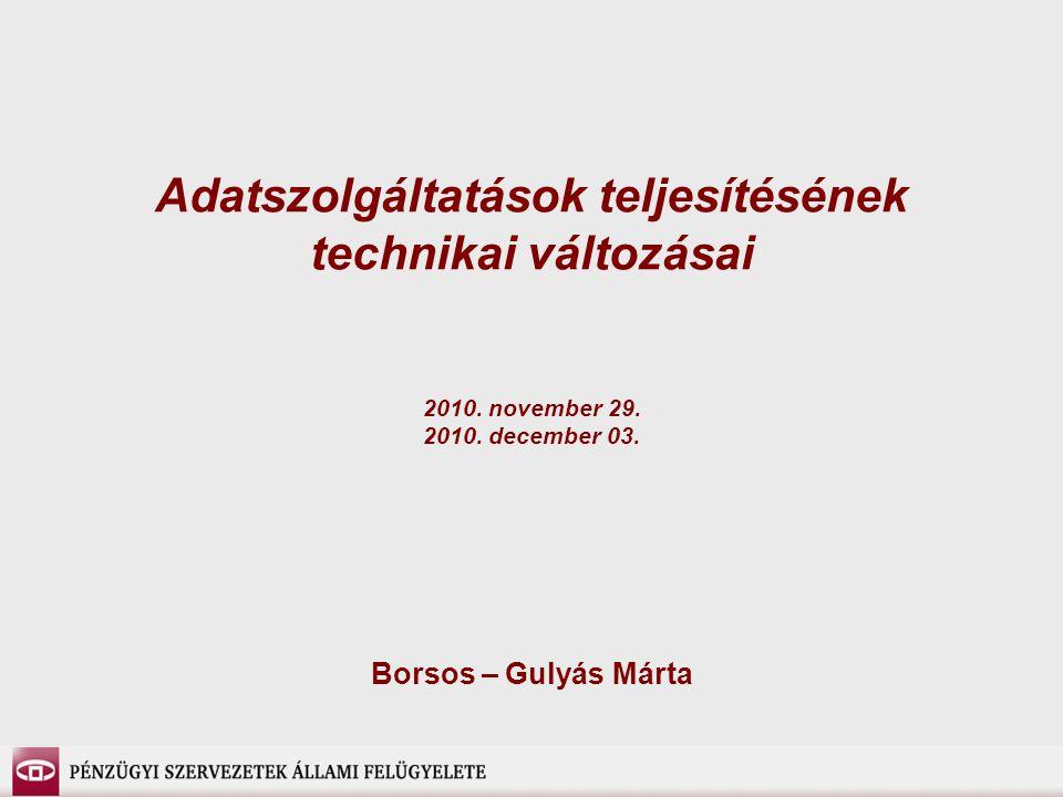 Adatszolgáltatások teljesítésének technikai változásai 2010. november 29. 2010. december 03. Borsos – Gulyás Márta