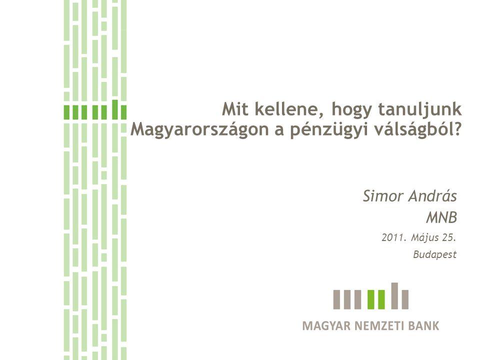 Mit kellene, hogy tanuljunk Magyarországon a pénzügyi válságból? Simor András MNB 2011. Május 25. Budapest