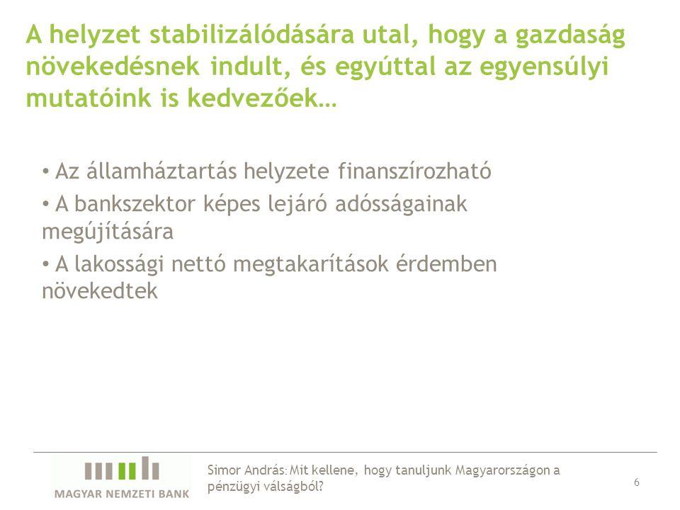 A helyzet stabilizálódására utal, hogy a gazdaság növekedésnek indult, és egyúttal az egyensúlyi mutatóink is kedvezőek… Az államháztartás helyzete finanszírozható A bankszektor képes lejáró adósságainak megújítására A lakossági nettó megtakarítások érdemben növekedtek 6 Simor András : Mit kellene, hogy tanuljunk Magyarországon a pénzügyi válságból