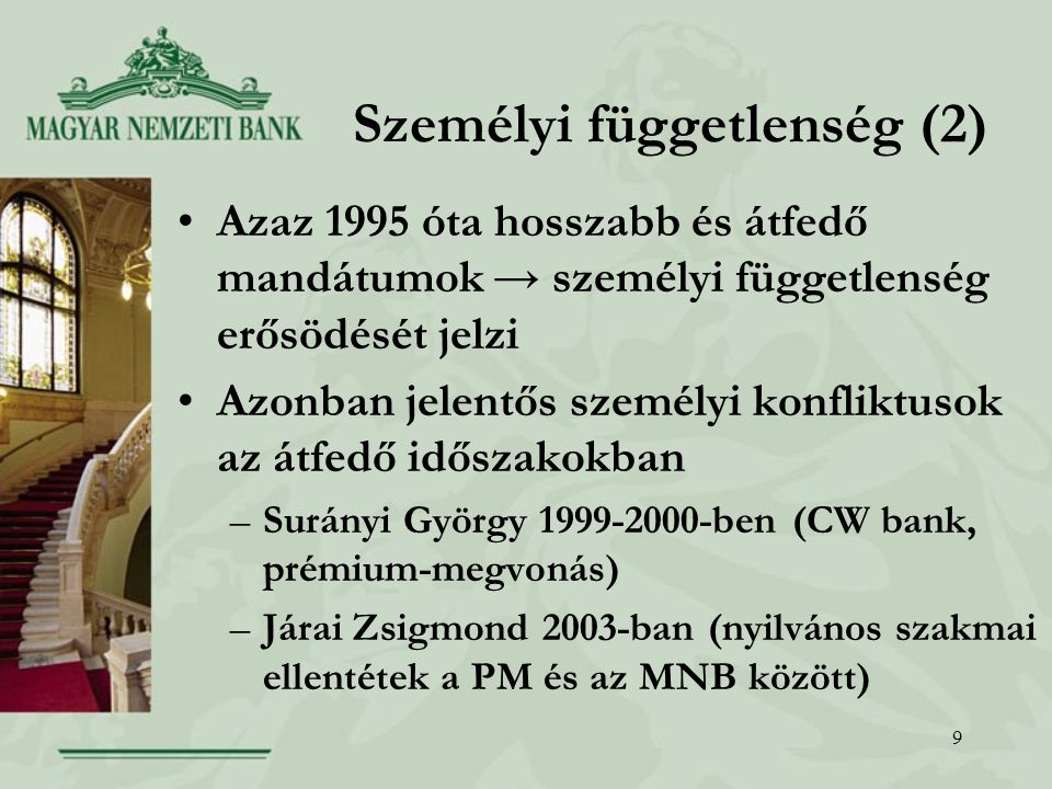 9 Személyi függetlenség (2) Azaz 1995 óta hosszabb és átfedő mandátumok → személyi függetlenség erősödését jelzi Azonban jelentős személyi konfliktusok az átfedő időszakokban –Surányi György 1999-2000-ben (CW bank, prémium-megvonás) –Járai Zsigmond 2003-ban (nyilvános szakmai ellentétek a PM és az MNB között)