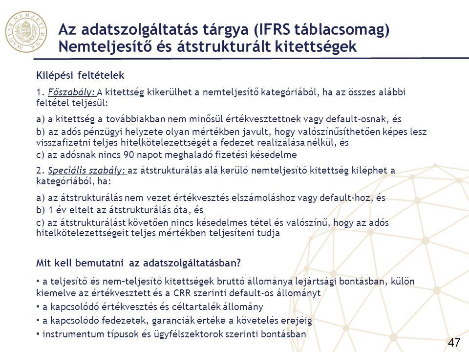 Az adatszolgáltatás tárgya (IFRS táblacsomag) Nemteljesítő és átstrukturált kitettségek 2) Átstrukturált kitettségek (forborne exposures) (19.) Fogalma: olyan kitettség, amellyel kapcsolatban a pénzügyi nehézségekkel küzdő adósnak az intézmény kedvezményt nyújtott, ahol kedvezmény: a) a korábbi szerződéses feltételek módosítása, mert az ügyfél azoknak pénzügyi nehézségei következtében nem tud megfelelni (problémás kitettség), vagy b) a problémás kitettség teljes vagy részleges refinanszírozása (az új hitel és a kiváltott hitel még fennálló része) független a késedelmességtől, értékvesztés és a default fogalomtól ha az ügyfél nem küzd pénzügyi nehézségekkel  nem átstrukturálás Annak jele, hogy a hitelező kedvezményt nyújtott: a módosított szerződéses feltételek kedvezőbbek az ügyfél számára, mint az eredeti szerződéses feltételek az azonos kockázati profillal rendelkező ügyfelekkel összehasonlítva a szerződésmódosítás kedvezőbb feltételeket nyújt az ügyfél számára Kitettség: hitelviszonyt megtestesítő instrumentumok (hitelek, hitelviszonyt mt.