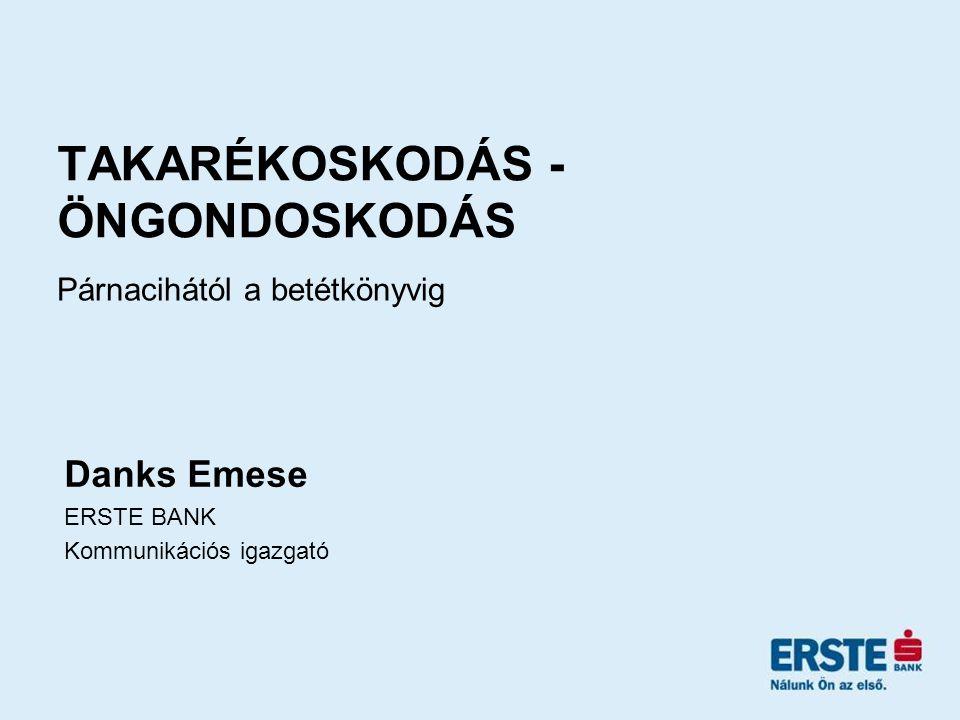 TAKARÉKOSKODÁS - ÖNGONDOSKODÁS Párnacihától a betétkönyvig Danks Emese ERSTE BANK Kommunikációs igazgató