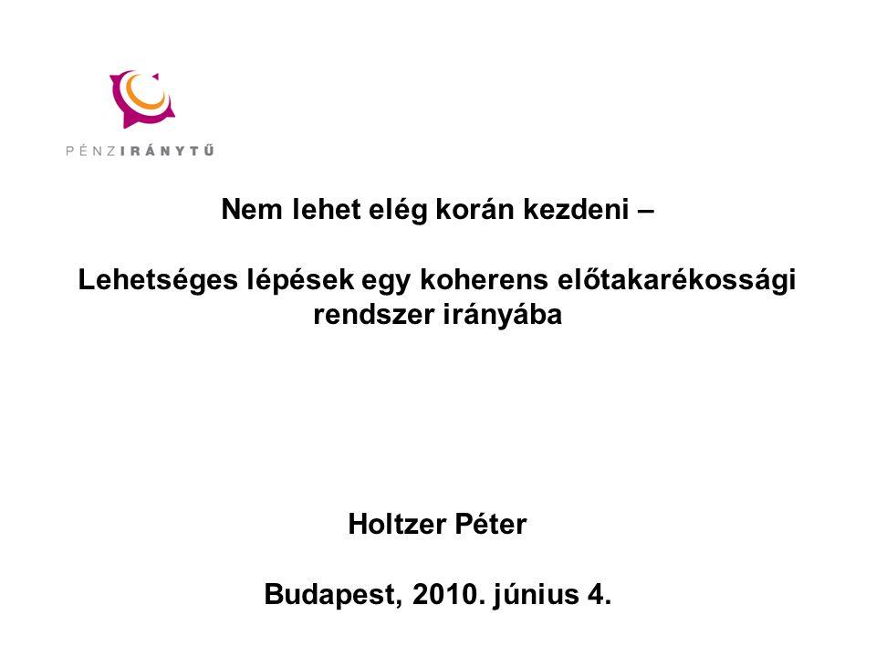 Nem lehet elég korán kezdeni – Lehetséges lépések egy koherens előtakarékossági rendszer irányába Holtzer Péter Budapest, 2010.