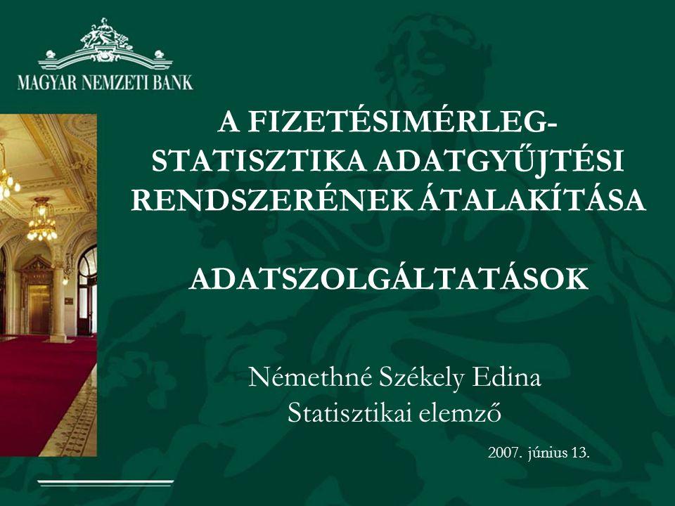 A FIZETÉSIMÉRLEG- STATISZTIKA ADATGYŰJTÉSI RENDSZERÉNEK ÁTALAKÍTÁSA ADATSZOLGÁLTATÁSOK Némethné Székely Edina Statisztikai elemző 2007. június 13.