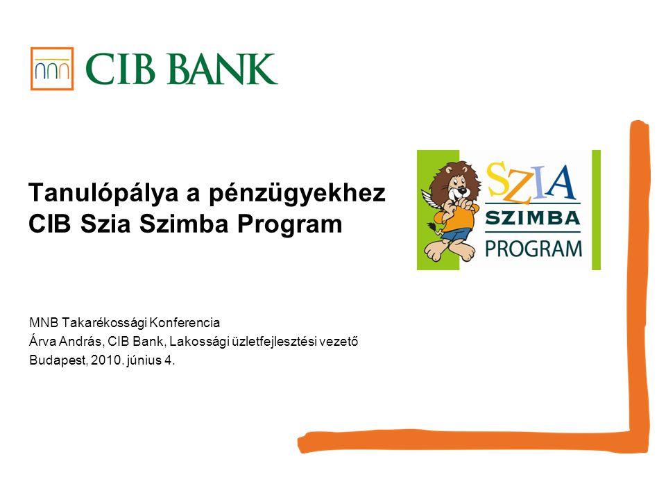 Tanulópálya a pénzügyekhez CIB Szia Szimba Program MNB Takarékossági Konferencia Árva András, CIB Bank, Lakossági üzletfejlesztési vezető Budapest, 2010.