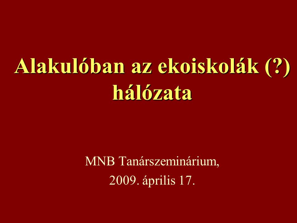 Alakulóban az ekoiskolák (?) hálózata MNB Tanárszeminárium, 2009. április 17.