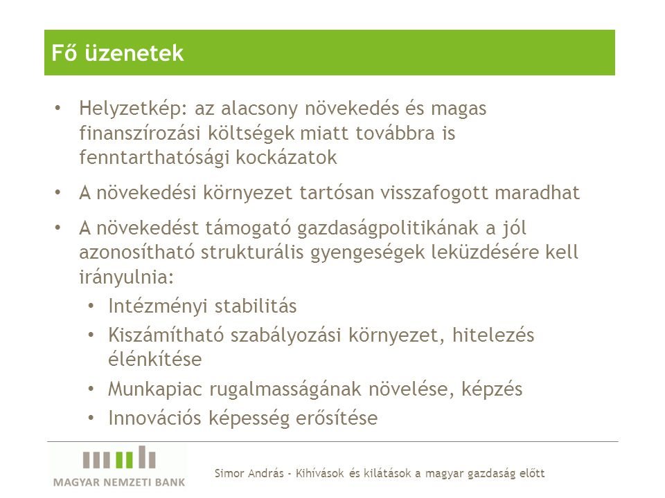 Simor András - Kihívások és kilátások a magyar gazdaság előtt A hosszú távú növekedés forrásai: tőke és termelékenység A sikeres felzárkózási pálya a tőke-akkumuláció erősítéséből és a termelékenység növekedéséből következhet Az alacsony hazai foglalkoztatási ráta növelése a fiskális fenntarthatóság miatt fontos, de a növekedési trendeket nem ez dominálja Potenciális növekedés a KKE régióban (2001-2010) Forrás: EC becslés