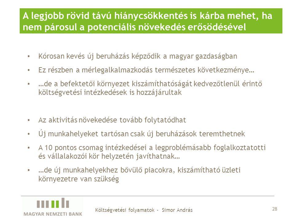 Kórosan kevés új beruházás képződik a magyar gazdaságban Ez részben a mérlegalkalmazkodás természetes következménye… …de a befektetői környezet kiszámíthatóságát kedvezőtlenül érintő költségvetési intézkedések is hozzájárultak Az aktivitás növekedése tovább folytatódhat Új munkahelyeket tartósan csak új beruházások teremthetnek A 10 pontos csomag intézkedései a legproblémásabb foglalkoztatotti és vállalakozói kör helyzetén javíthatnak… …de új munkahelyekhez bővülő piacokra, kiszámítható üzleti környezetre van szükség 28 A legjobb rövid távú hiánycsökkentés is kárba mehet, ha nem párosul a potenciális növekedés erősödésével Költségvetési folyamatok - Simor András