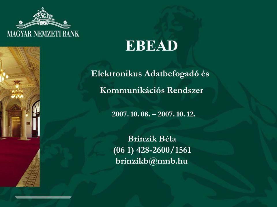 EBEAD Elektronikus Adatbefogadó és Kommunikációs Rendszer 2007. 10. 08. – 2007. 10. 12. Brinzik Béla (06 1) 428-2600/1561 brinzikb@mnb.hu