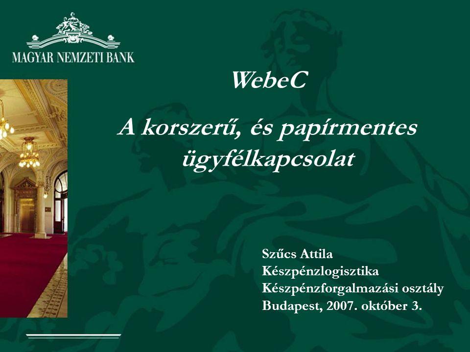 WebeC A korszerű, és papírmentes ügyfélkapcsolat Szűcs Attila Készpénzlogisztika Készpénzforgalmazási osztály Budapest, 2007.