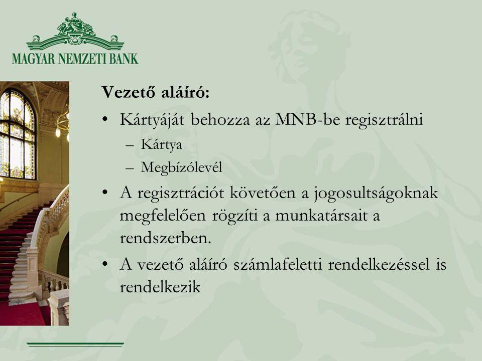 Vezető aláíró: Kártyáját behozza az MNB-be regisztrálni –Kártya –Megbízólevél A regisztrációt követően a jogosultságoknak megfelelően rögzíti a munkatársait a rendszerben.