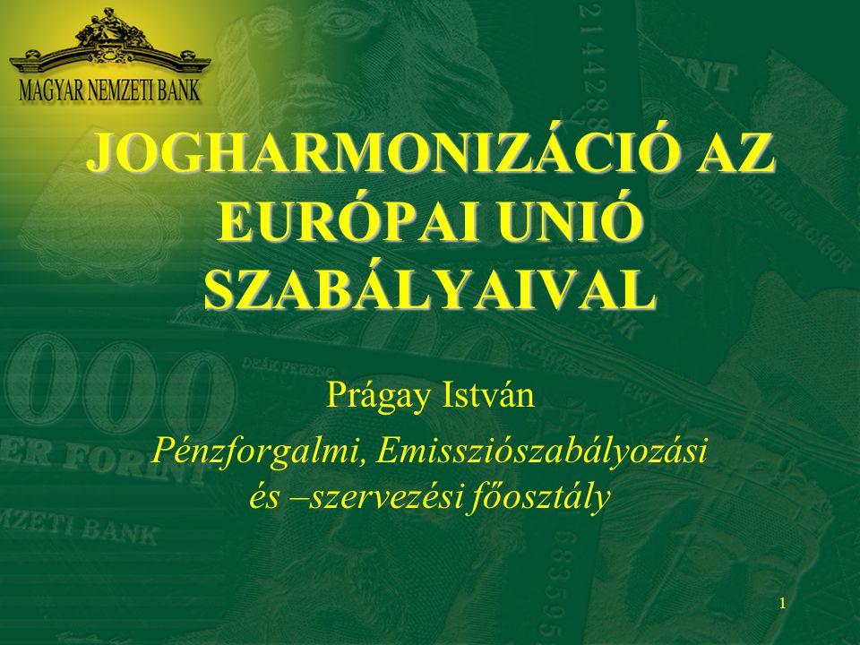 1 JOGHARMONIZÁCIÓ AZ EURÓPAI UNIÓ SZABÁLYAIVAL Prágay István Pénzforgalmi, Emissziószabályozási és –szervezési főosztály