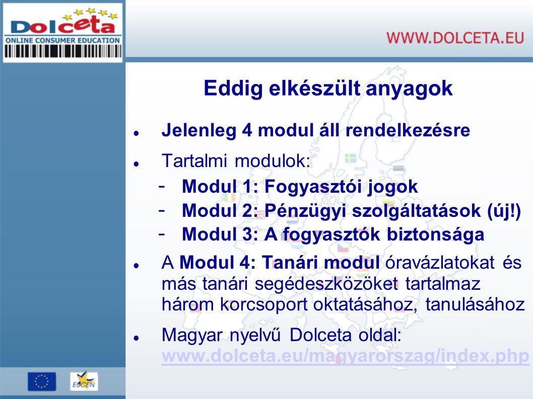 Eddig elkészült anyagok Jelenleg 4 modul áll rendelkezésre Tartalmi modulok: - Modul 1: Fogyasztói jogok - Modul 2: Pénzügyi szolgáltatások (új!) - Modul 3: A fogyasztók biztonsága A Modul 4: Tanári modul óravázlatokat és más tanári segédeszközöket tartalmaz három korcsoport oktatásához, tanulásához Magyar nyelvű Dolceta oldal: www.dolceta.eu/magyarorszag/index.php www.dolceta.eu/magyarorszag/index.php