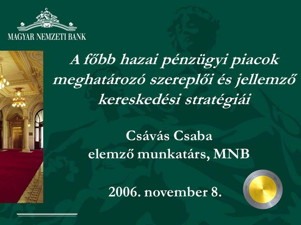Csávás Csaba elemző munkatárs, MNB A főbb hazai pénzügyi piacok meghatározó szereplői és jellemző kereskedési stratégiái 2006.