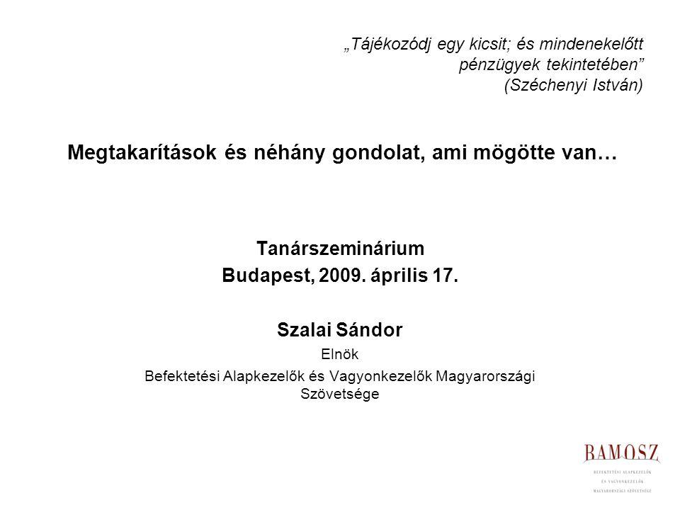 Megtakarítások és néhány gondolat, ami mögötte van… Tanárszeminárium Budapest, 2009. április 17. Szalai Sándor Elnök Befektetési Alapkezelők és Vagyon