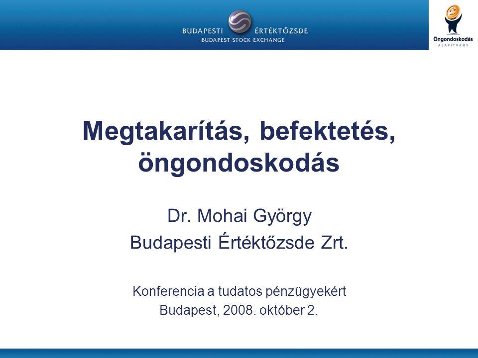 Megtakarítás, befektetés, öngondoskodás Dr. Mohai György Budapesti Értéktőzsde Zrt. Konferencia a tudatos pénzügyekért Budapest, 2008. október 2.