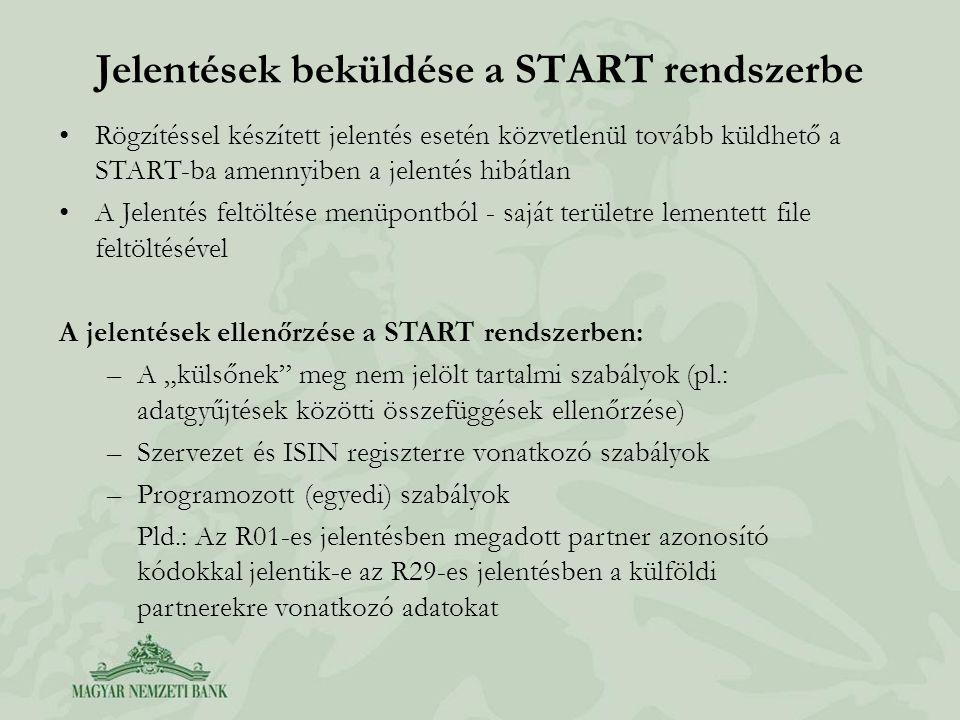 """Jelentések beküldése a START rendszerbe Rögzítéssel készített jelentés esetén közvetlenül tovább küldhető a START-ba amennyiben a jelentés hibátlan A Jelentés feltöltése menüpontból - saját területre lementett file feltöltésével A jelentések ellenőrzése a START rendszerben: –A """"külsőnek meg nem jelölt tartalmi szabályok (pl.: adatgyűjtések közötti összefüggések ellenőrzése) –Szervezet és ISIN regiszterre vonatkozó szabályok –Programozott (egyedi) szabályok Pld.: Az R01-es jelentésben megadott partner azonosító kódokkal jelentik-e az R29-es jelentésben a külföldi partnerekre vonatkozó adatokat"""
