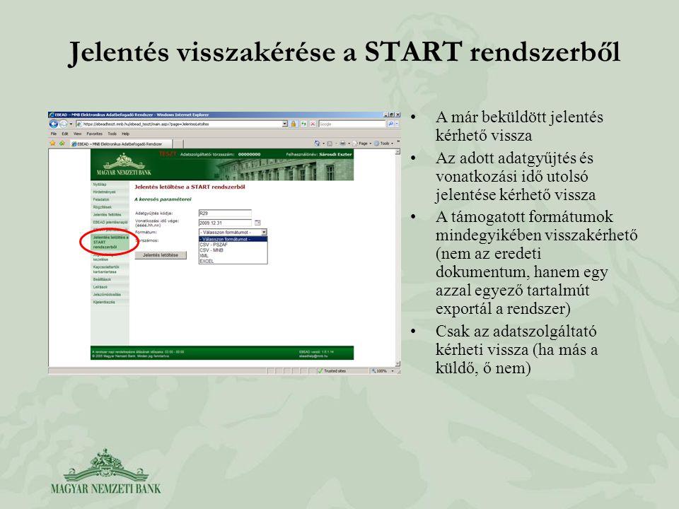 Jelentés visszakérése a START rendszerből A már beküldött jelentés kérhető vissza Az adott adatgyűjtés és vonatkozási idő utolsó jelentése kérhető vissza A támogatott formátumok mindegyikében visszakérhető (nem az eredeti dokumentum, hanem egy azzal egyező tartalmút exportál a rendszer) Csak az adatszolgáltató kérheti vissza (ha más a küldő, ő nem)