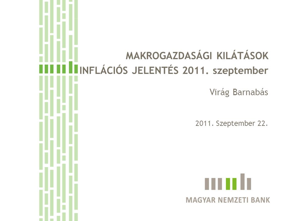 MAKROGAZDASÁGI KILÁTÁSOK INFLÁCIÓS JELENTÉS 2011. szeptember Virág Barnabás 2011. Szeptember 22.
