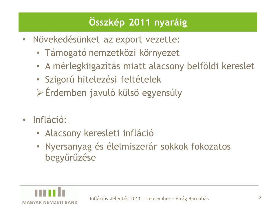 Növekedésünket az export vezette: Támogató nemzetközi környezet A mérlegkiigazítás miatt alacsony belföldi kereslet Szigorú hitelezési feltételek  Érdemben javuló külső egyensúly Infláció: Alacsony keresleti infláció Nyersanyag és élelmiszerár sokkok fokozatos begyűrűzése 2 Inflációs Jelentés 2011.