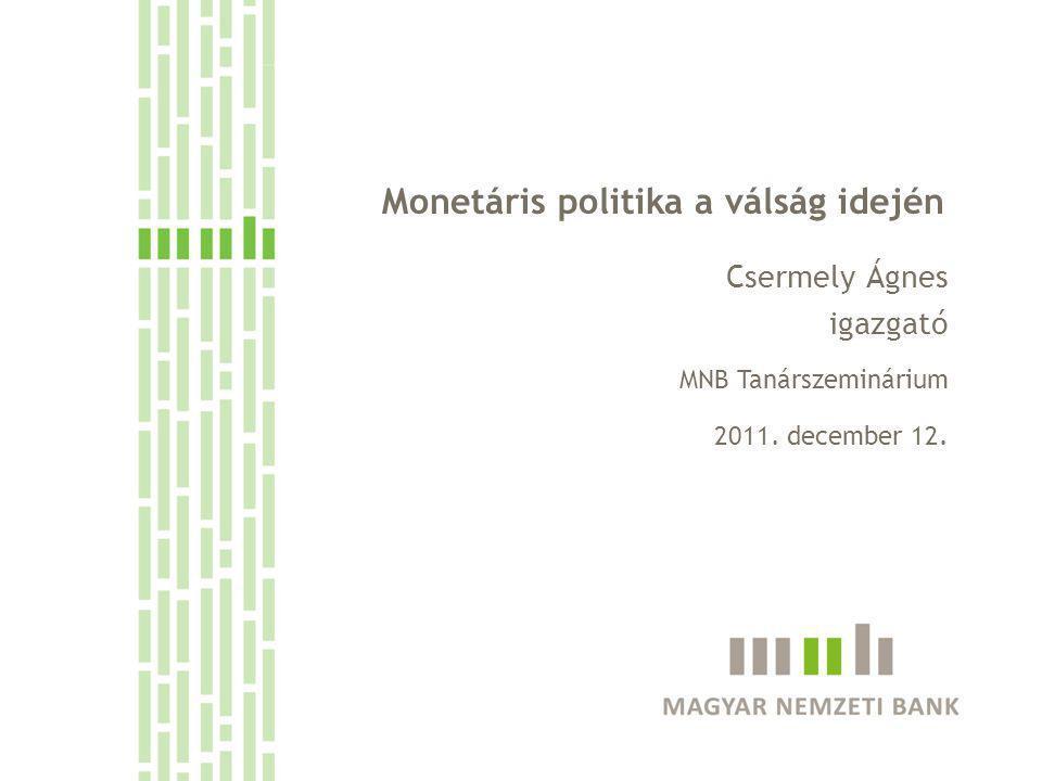 Monetáris politika a válság idején Csermely Ágnes igazgató MNB Tanárszeminárium 2011. december 12.