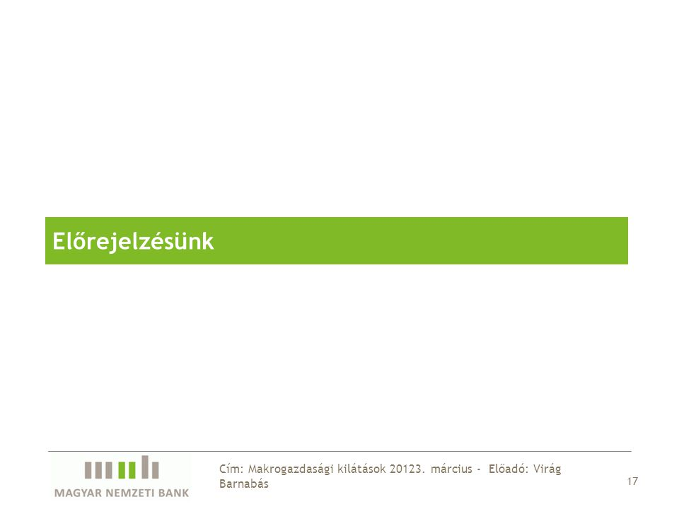 17 Cím: Makrogazdasági kilátások 20123. március - Előadó: Virág Barnabás Előrejelzésünk