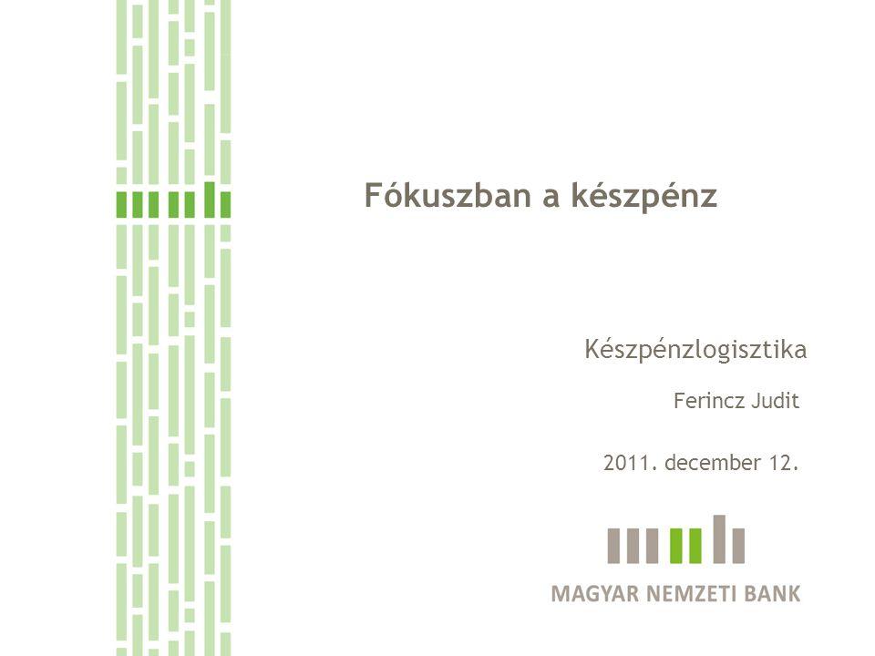 Fókuszban a készpénz Készpénzlogisztika Ferincz Judit 2011. december 12.