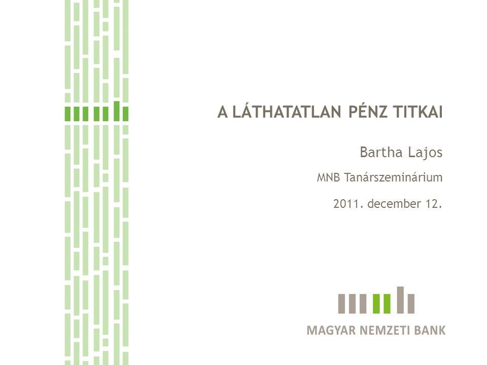 A LÁTHATATLAN PÉNZ TITKAI Bartha Lajos MNB Tanárszeminárium 2011. december 12.