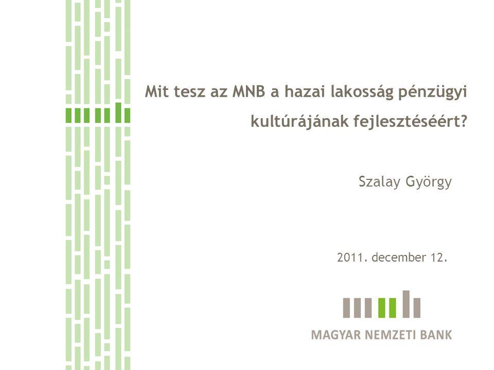 Mit tesz az MNB a hazai lakosság pénzügyi kultúrájának fejlesztéséért? Szalay György 2011. december 12.