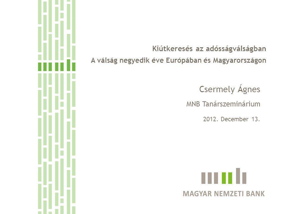 Kiútkeresés az adósságválságban A válság negyedik éve Európában és Magyarországon Csermely Ágnes MNB Tanárszeminárium 2012. December 13.