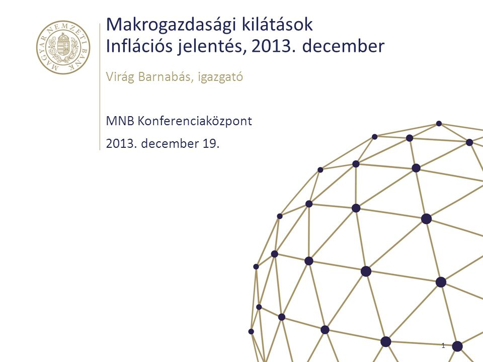 Makrogazdasági kilátások Inflációs jelentés, 2013. december MNB Konferenciaközpont Virág Barnabás, igazgató 1 2013. december 19.