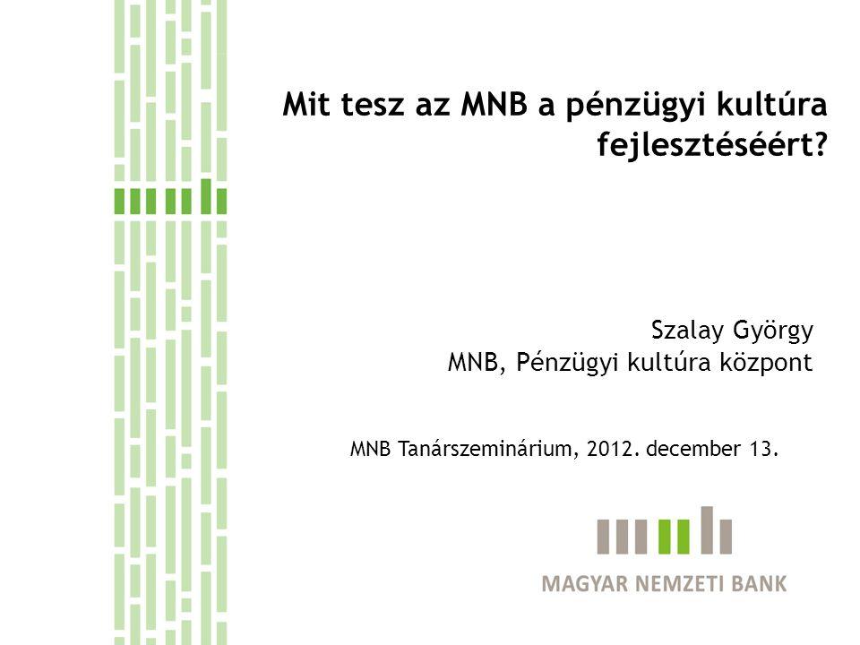 Mit tesz az MNB a pénzügyi kultúra fejlesztéséért? Szalay György MNB, Pénzügyi kultúra központ MNB Tanárszeminárium, 2012. december 13.