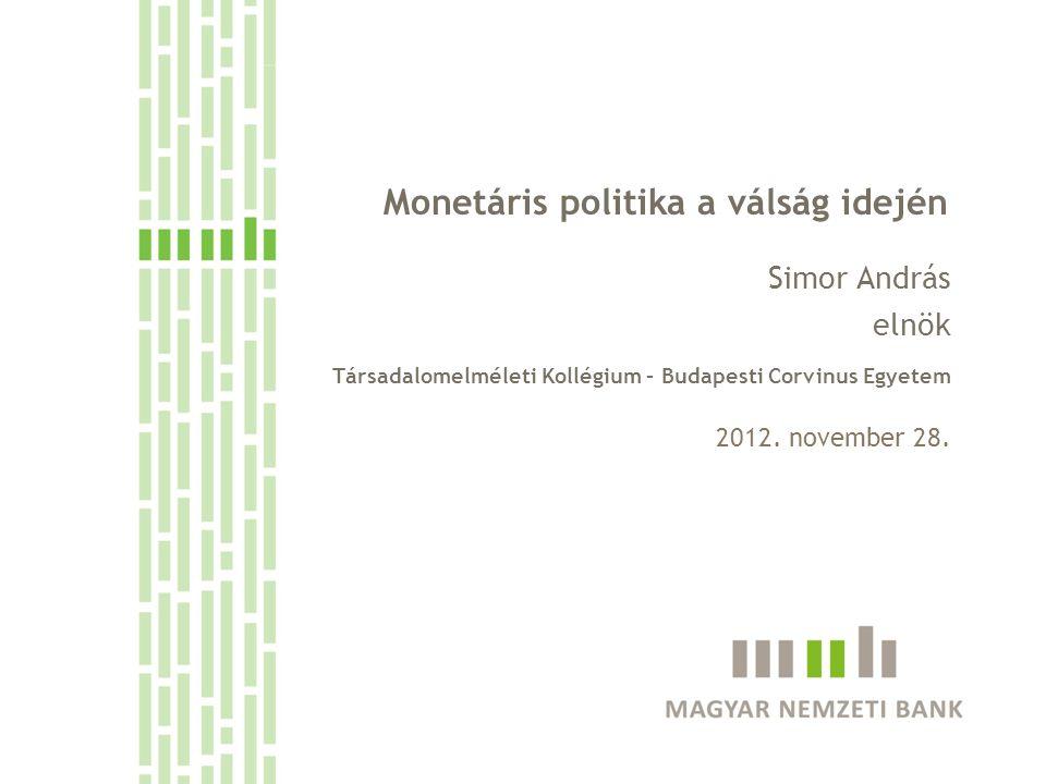 Monetáris politika a válság idején Simor András elnök Társadalomelméleti Kollégium – Budapesti Corvinus Egyetem 2012. november 28.